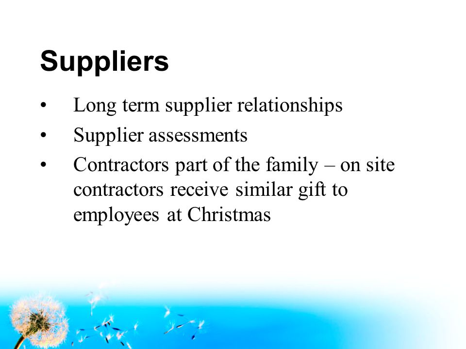 Suppliers Long term supplier relationships Supplier assessments Contractors part of the family – on site contractors receive similar gift to employees at Christmas
