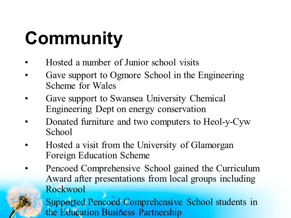 Community Hosted a number of Junior school visits Gave support to Ogmore School in the Engineering Scheme for Wales Gave support to Swansea University Chemical Engineering Dept on energy conservation Donated furniture and two computers to Heol-y-Cyw School Hosted a visit from the University of Glamorgan Foreign Education Scheme Pencoed Comprehensive School gained the Curriculum Award after presentations from local groups including Rockwool Supported Pencoed Comprehensive School students in the Education Business Partnership