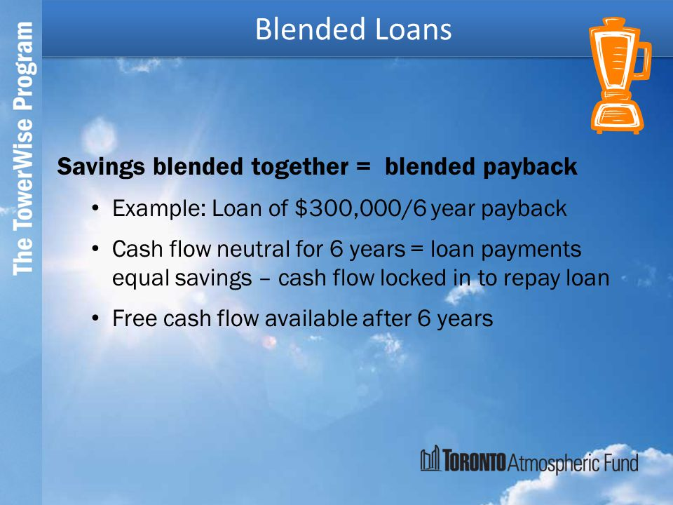 Savings blended together = blended payback Example: Loan of $300,000/6 year payback Cash flow neutral for 6 years = loan payments equal savings – cash flow locked in to repay loan Free cash flow available after 6 years Blended Loans