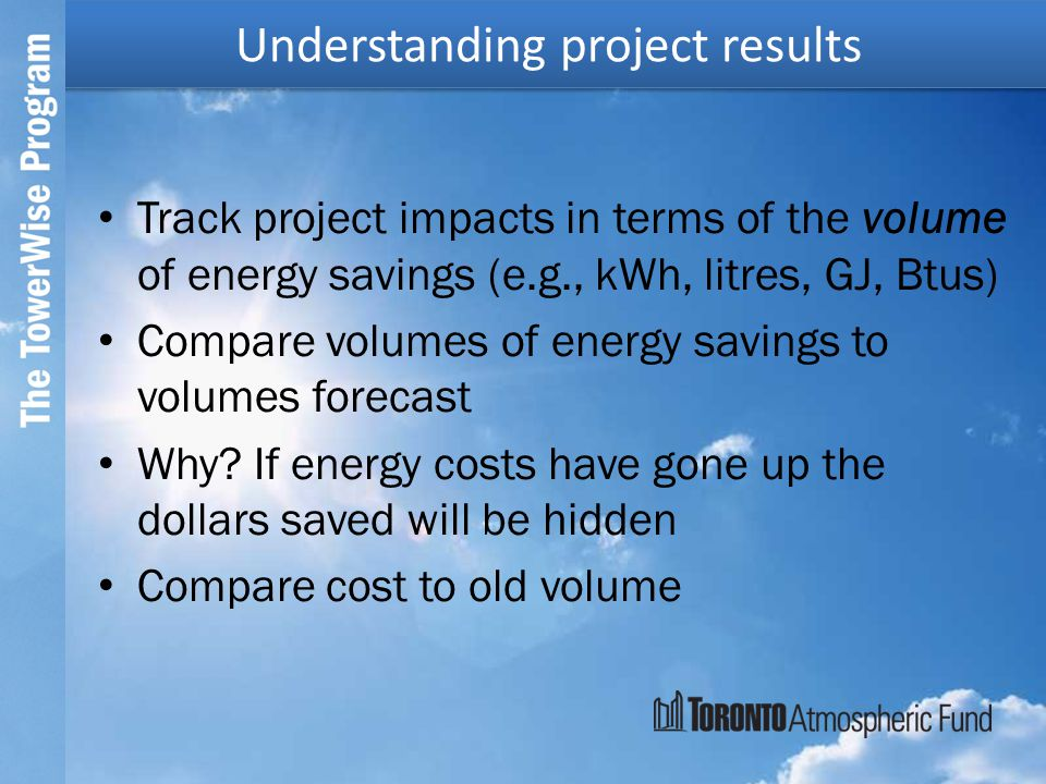 Track project impacts in terms of the volume of energy savings (e.g., kWh, litres, GJ, Btus) Compare volumes of energy savings to volumes forecast Why.