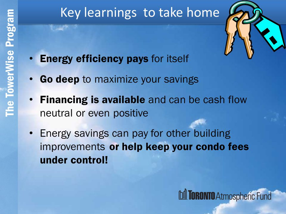 Energy efficiency pays for itself Go deep to maximize your savings Financing is available and can be cash flow neutral or even positive Energy savings can pay for other building improvements or help keep your condo fees under control.