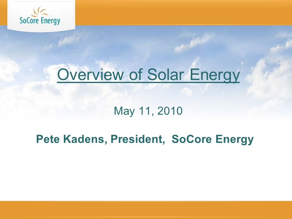Pete Kadens, President, SoCore Energy Overview of Solar Energy May 11, 2010