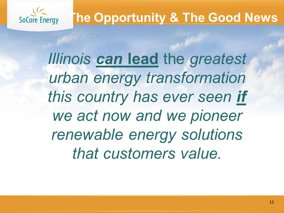The Opportunity & The Good News 11 Illinois can lead the greatest urban energy transformation this country has ever seen if we act now and we pioneer renewable energy solutions that customers value.