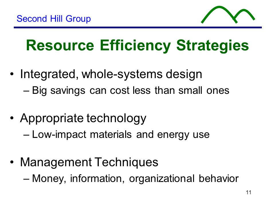 11 Resource Efficiency Strategies Integrated, whole-systems design –Big savings can cost less than small ones Appropriate technology –Low-impact materials and energy use Management Techniques –Money, information, organizational behavior Second Hill Group