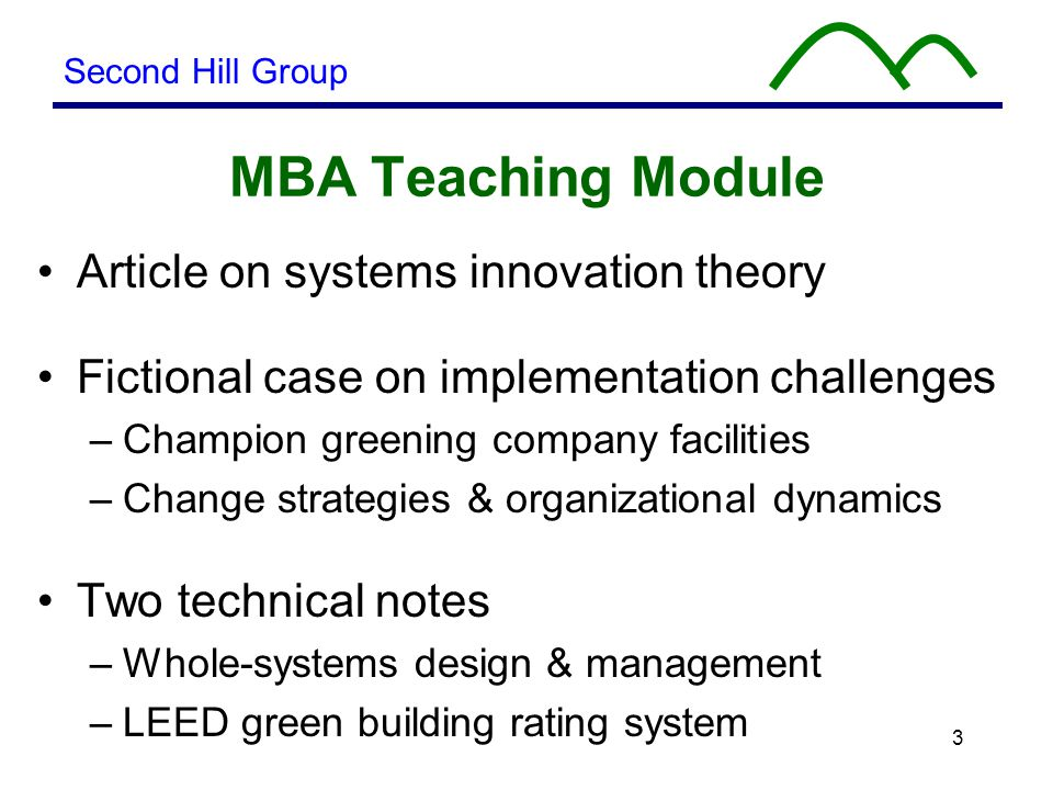 3 MBA Teaching Module Article on systems innovation theory Fictional case on implementation challenges –Champion greening company facilities –Change strategies & organizational dynamics Two technical notes –Whole-systems design & management –LEED green building rating system Second Hill Group
