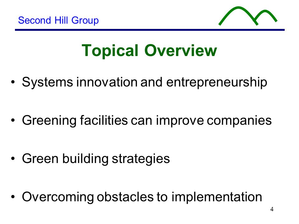4 Topical Overview Systems innovation and entrepreneurship Greening facilities can improve companies Green building strategies Overcoming obstacles to implementation Second Hill Group