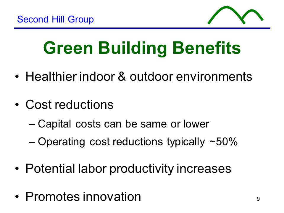 9 Green Building Benefits Healthier indoor & outdoor environments Cost reductions –Capital costs can be same or lower –Operating cost reductions typically ~50% Potential labor productivity increases Promotes innovation Second Hill Group
