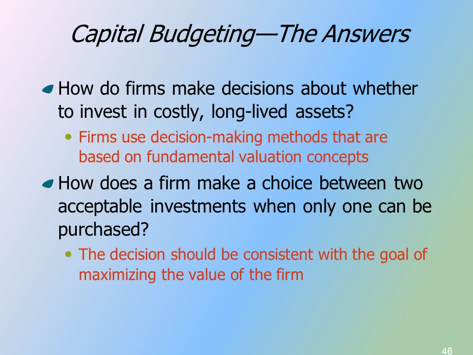46 Capital Budgeting—The Answers How do firms make decisions about whether to invest in costly, long-lived assets.