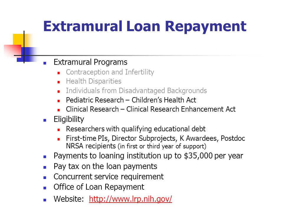 Extramural Loan Repayment Extramural Programs Contraception and Infertility Health Disparities Individuals from Disadvantaged Backgrounds Pediatric Research – Children's Health Act Clinical Research – Clinical Research Enhancement Act Eligibility Researchers with qualifying educational debt First-time PIs, Director Subprojects, K Awardees, Postdoc NRSA recipients (in first or third year of support) Payments to loaning institution up to $35,000 per year Pay tax on the loan payments Concurrent service requirement Office of Loan Repayment Website: http://www.lrp.nih.gov/http://www.lrp.nih.gov/