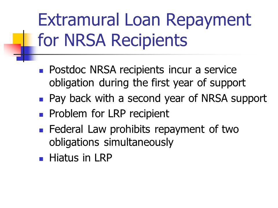 Extramural Loan Repayment for NRSA Recipients Postdoc NRSA recipients incur a service obligation during the first year of support Pay back with a second year of NRSA support Problem for LRP recipient Federal Law prohibits repayment of two obligations simultaneously Hiatus in LRP