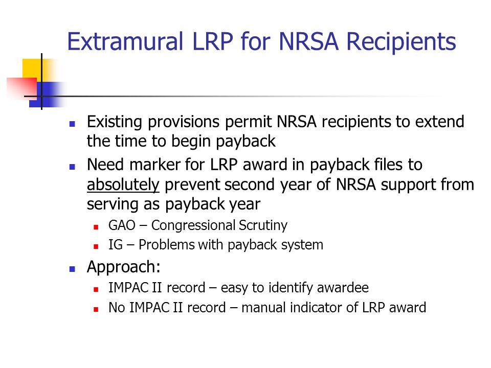 Extramural LRP for NRSA Recipients Existing provisions permit NRSA recipients to extend the time to begin payback Need marker for LRP award in payback files to absolutely prevent second year of NRSA support from serving as payback year GAO – Congressional Scrutiny IG – Problems with payback system Approach: IMPAC II record – easy to identify awardee No IMPAC II record – manual indicator of LRP award