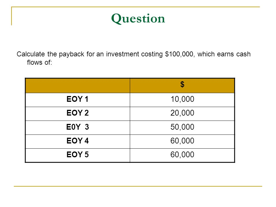 Question Calculate the payback for an investment costing $100,000, which earns cash flows of: $ EOY 110,000 EOY 220,000 E0Y 350,000 EOY 460,000 EOY 56