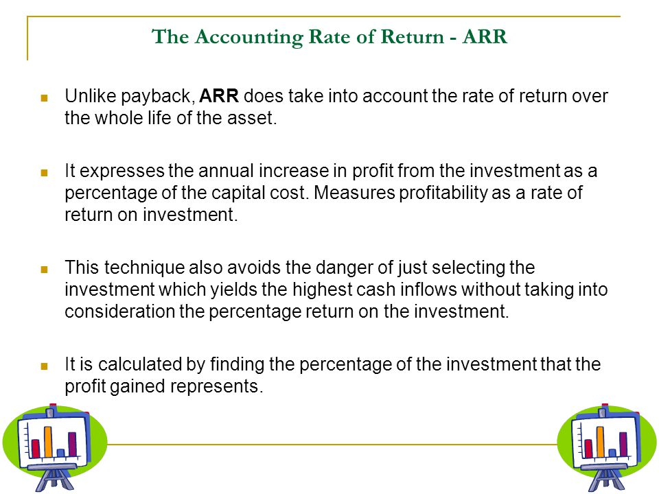The Accounting Rate of Return - ARR Unlike payback, ARR does take into account the rate of return over the whole life of the asset. It expresses the a