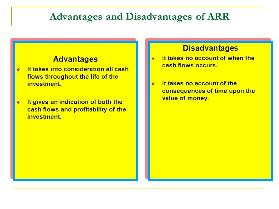 Advantages and Disadvantages of ARR Advantages It takes into consideration all cash flows throughout the life of the investment. It gives an indicatio