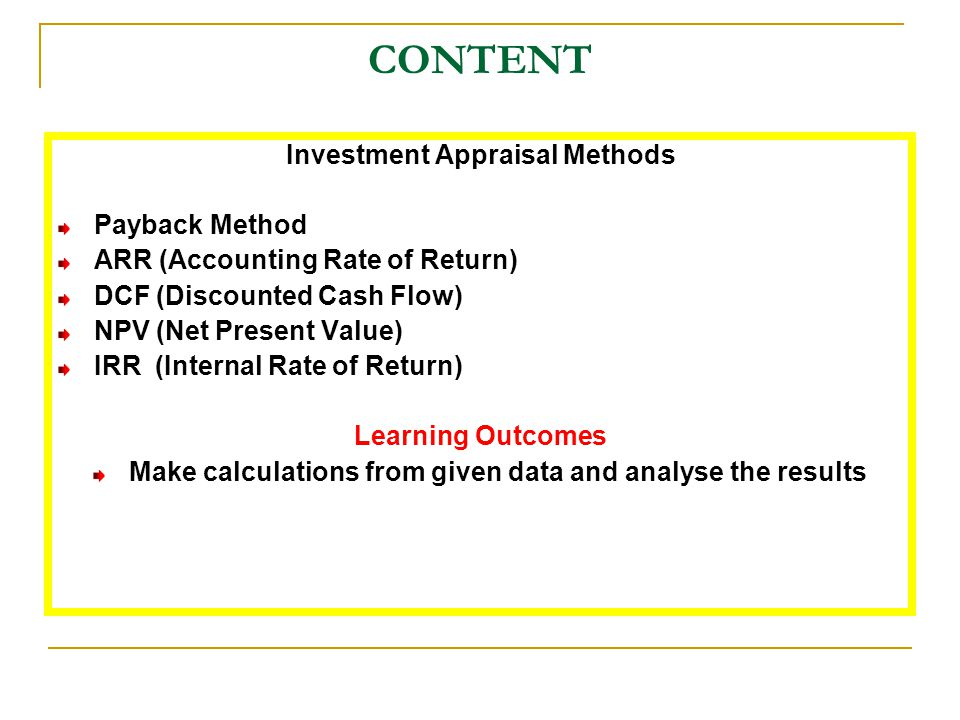 CONTENT Investment Appraisal Methods Payback Method ARR (Accounting Rate of Return) DCF (Discounted Cash Flow) NPV (Net Present Value) IRR (Internal R