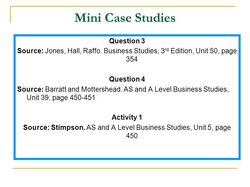 Mini Case Studies Question 3 Source: Jones, Hall, Raffo. Business Studies, 3 rd Edition, Unit 50, page 354 Question 4 Source: Barratt and Mottershead.