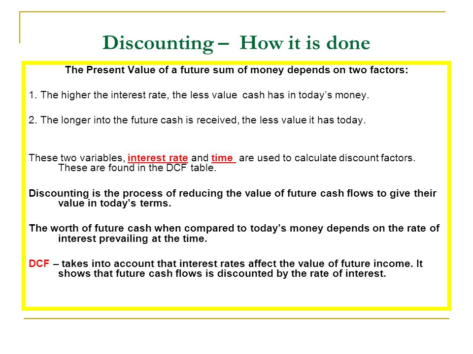 Discounting – How it is done The Present Value of a future sum of money depends on two factors: 1. The higher the interest rate, the less value cash h