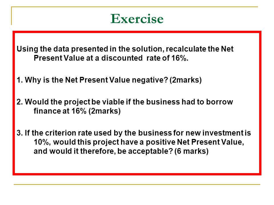 Exercise Using the data presented in the solution, recalculate the Net Present Value at a discounted rate of 16%. 1. Why is the Net Present Value nega