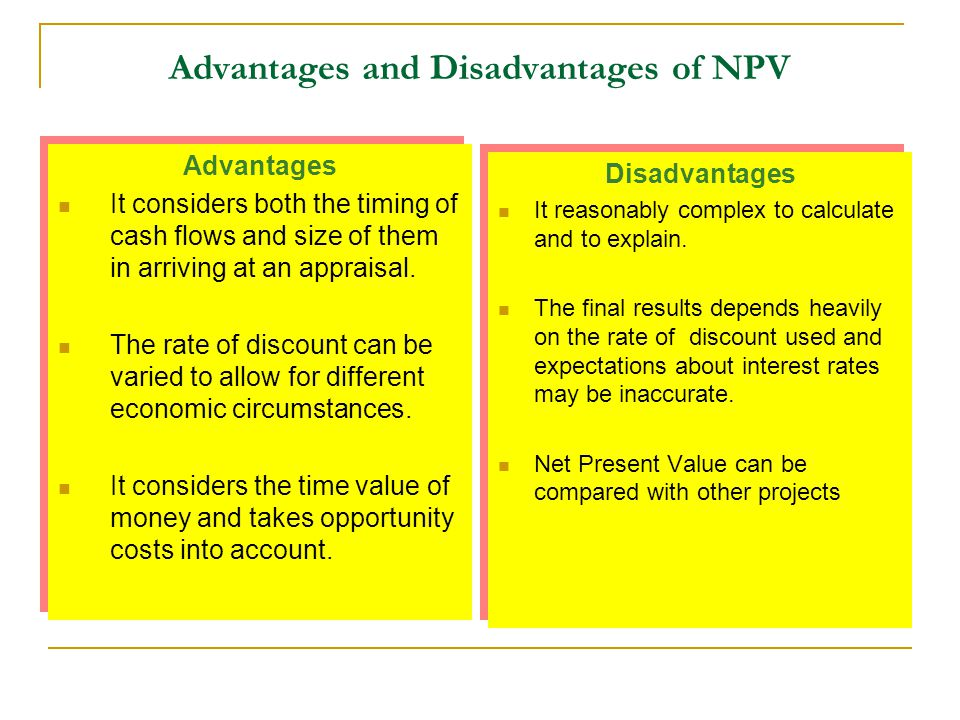 Advantages and Disadvantages of NPV Advantages It considers both the timing of cash flows and size of them in arriving at an appraisal. The rate of di