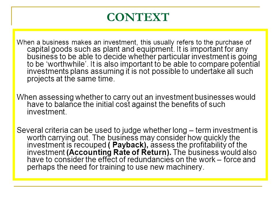 CONTEXT When a business makes an investment, this usually refers to the purchase of capital goods such as plant and equipment. It is important for any