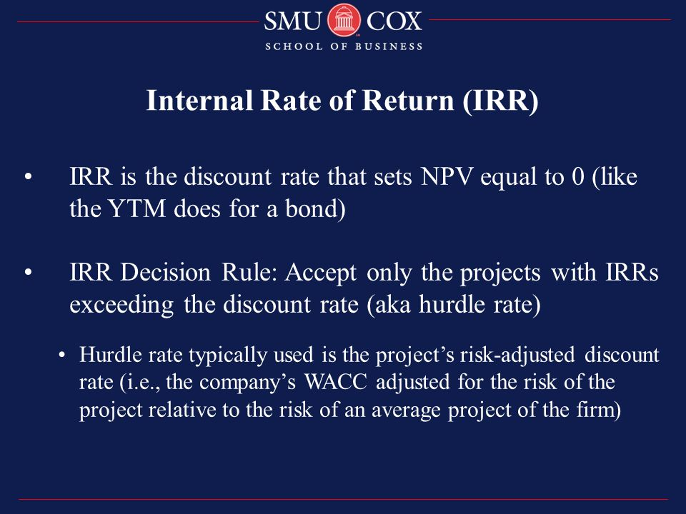 IRR is the discount rate that sets NPV equal to 0 (like the YTM does for a bond) IRR Decision Rule: Accept only the projects with IRRs exceeding the discount rate (aka hurdle rate) Hurdle rate typically used is the project's risk-adjusted discount rate (i.e., the company's WACC adjusted for the risk of the project relative to the risk of an average project of the firm) Internal Rate of Return (IRR)