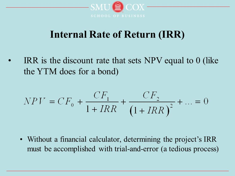 IRR is the discount rate that sets NPV equal to 0 (like the YTM does for a bond) Without a financial calculator, determining the project's IRR must be accomplished with trial-and-error (a tedious process) Internal Rate of Return (IRR)