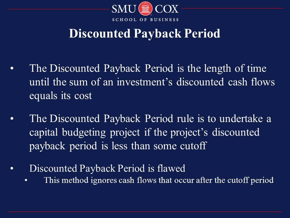 The Discounted Payback Period is the length of time until the sum of an investment's discounted cash flows equals its cost The Discounted Payback Period rule is to undertake a capital budgeting project if the project's discounted payback period is less than some cutoff Discounted Payback Period is flawed This method ignores cash flows that occur after the cutoff period Discounted Payback Period