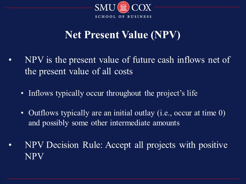 NPV is the present value of future cash inflows net of the present value of all costs Inflows typically occur throughout the project's life Outflows typically are an initial outlay (i.e., occur at time 0) and possibly some other intermediate amounts NPV Decision Rule: Accept all projects with positive NPV Net Present Value (NPV)