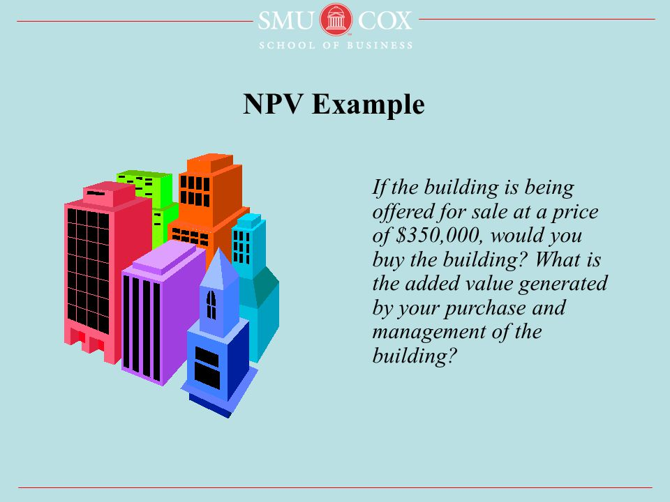 NPV Example If the building is being offered for sale at a price of $350,000, would you buy the building.