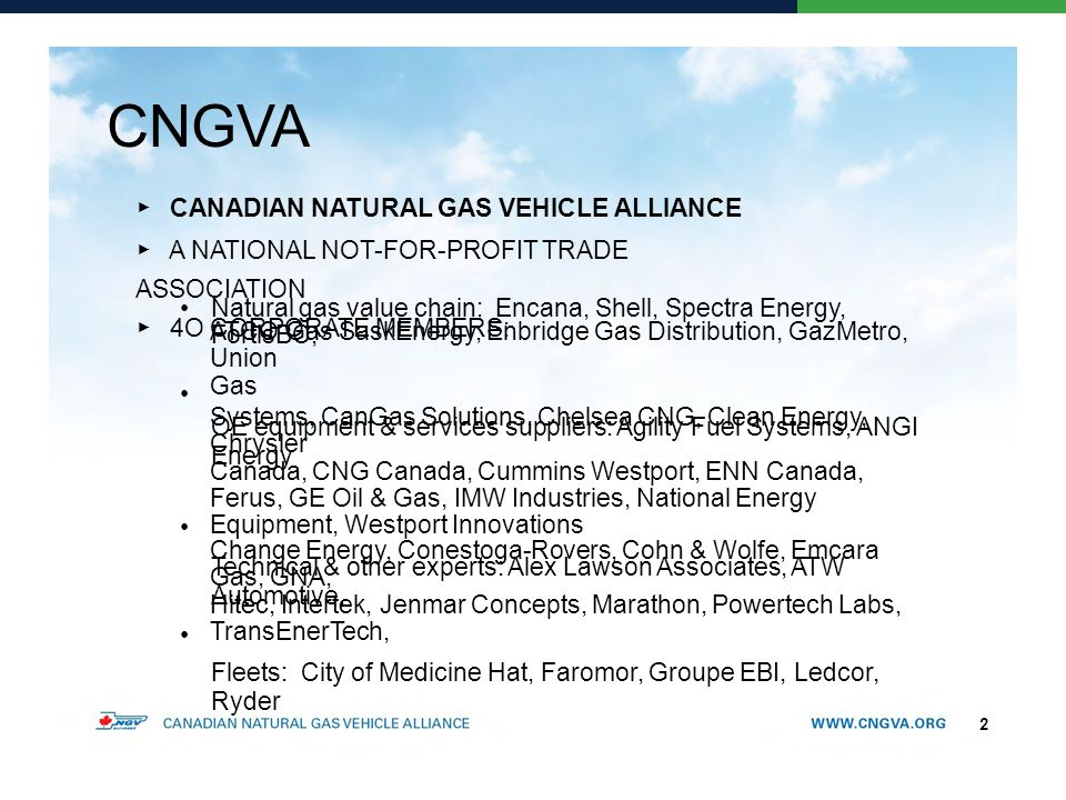 CNGVA ▶ CANADIAN NATURAL GAS VEHICLE ALLIANCE ▶ A NATIONAL NOT-FOR-PROFIT TRADE ASSOCIATION ▶ 4O CORPORATE MEMBERS: Natural gas value chain: Encana, Shell, Spectra Energy, FortisBC, ATCO Gas SaskEnergy, Enbridge Gas Distribution, GazMetro, Union Gas OE equipment & services suppliers: Agility Fuel Systems, ANGI Energy Systems, CanGas Solutions, Chelsea CNG, Clean Energy, Chrysler Canada, CNG Canada, Cummins Westport, ENN Canada, Ferus, GE Oil & Gas, IMW Industries, National Energy Equipment, Westport Innovations Technical & other experts: Alex Lawson Associates, ATW Automotive, Change Energy, Conestoga-Rovers, Cohn & Wolfe, Emcara Gas, GNA, Hitec, Intertek, Jenmar Concepts, Marathon, Powertech Labs, TransEnerTech, Fleets: City of Medicine Hat, Faromor, Groupe EBI, Ledcor, Ryder 2