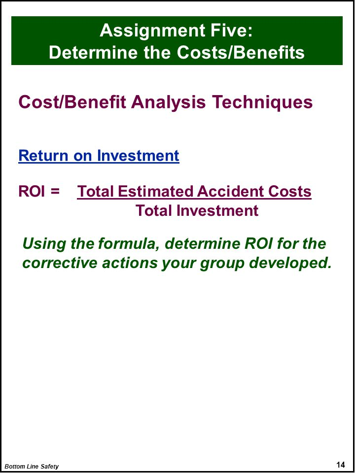 Bottom Line Safety 14 Cost/Benefit Analysis Techniques Return on Investment ROI = Total Estimated Accident Costs Total Investment Using the formula, determine ROI for the corrective actions your group developed.