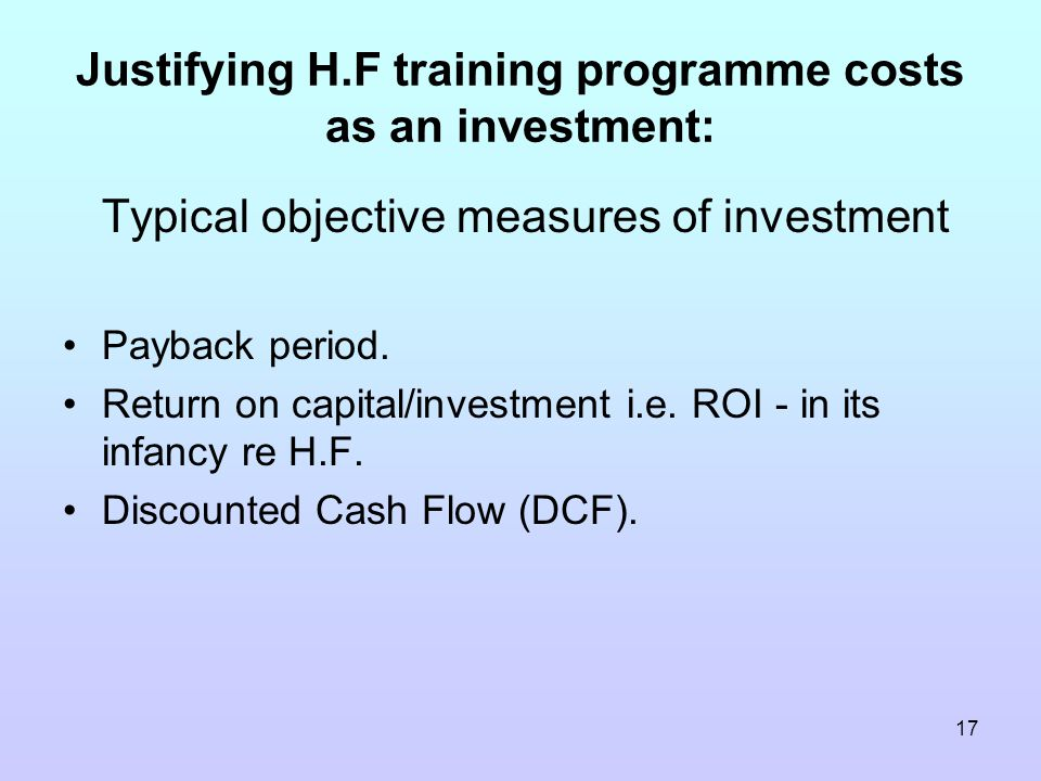 17 Justifying H.F training programme costs as an investment: Typical objective measures of investment Payback period.