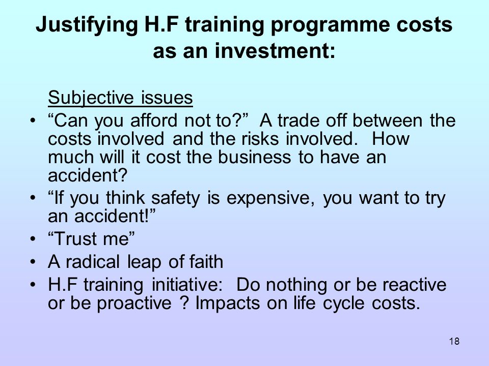 18 Justifying H.F training programme costs as an investment: Subjective issues Can you afford not to A trade off between the costs involved and the risks involved.