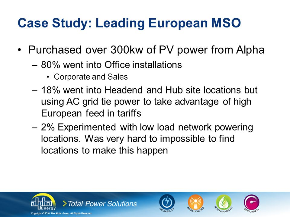 Copyright © 2010 The Alpha Group. All Rights Reserved. Case Study: Leading European MSO Purchased over 300kw of PV power from Alpha –80% went into Off