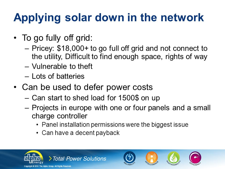 Copyright © 2010 The Alpha Group. All Rights Reserved. Applying solar down in the network To go fully off grid: –Pricey: $18,000+ to go full off grid