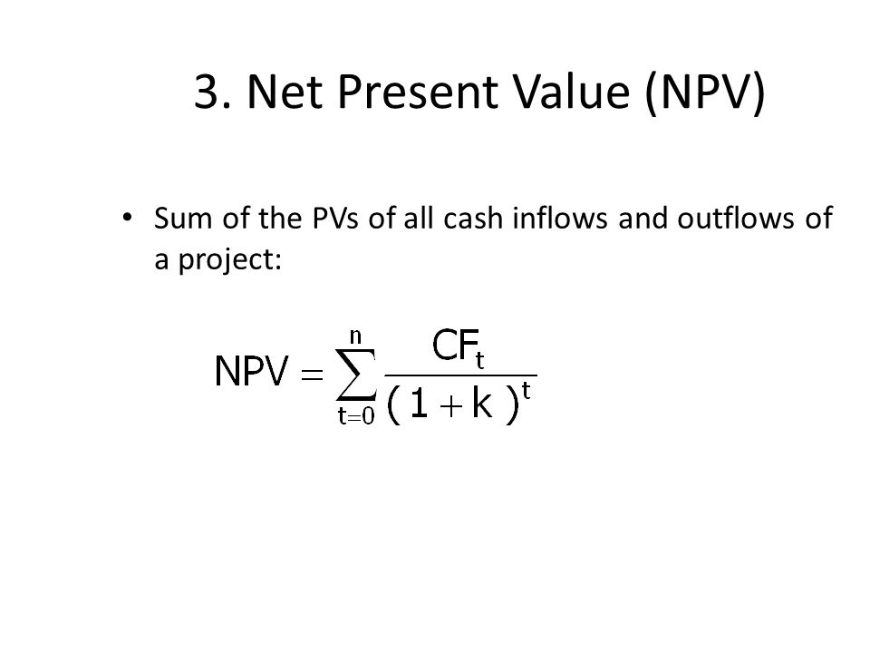 3. Net Present Value (NPV) Sum of the PVs of all cash inflows and outflows of a project: