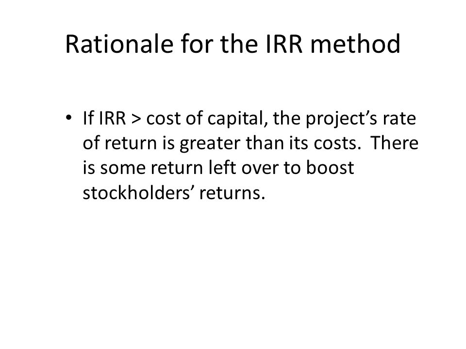 Rationale for the IRR method If IRR > cost of capital, the project's rate of return is greater than its costs.