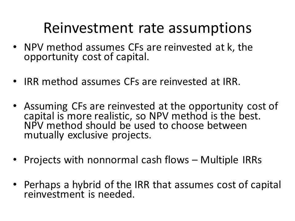 Reinvestment rate assumptions NPV method assumes CFs are reinvested at k, the opportunity cost of capital.
