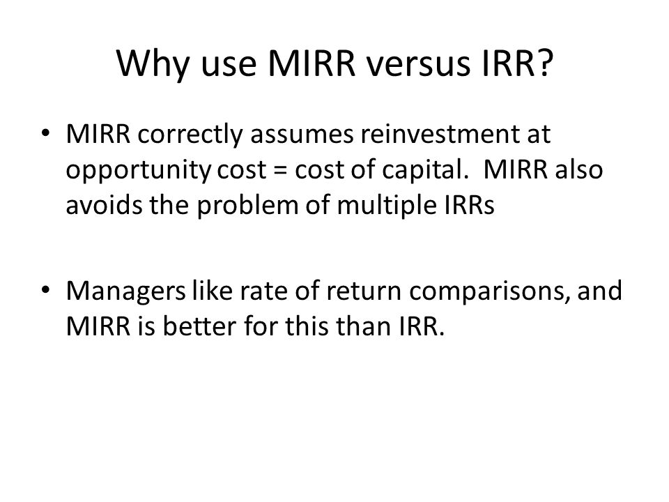 Why use MIRR versus IRR. MIRR correctly assumes reinvestment at opportunity cost = cost of capital.