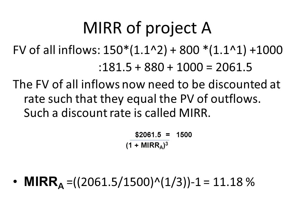 MIRR of project A FV of all inflows: 150*(1.1^2) + 800 *(1.1^1) +1000 :181.5 + 880 + 1000 = 2061.5 The FV of all inflows now need to be discounted at rate such that they equal the PV of outflows.