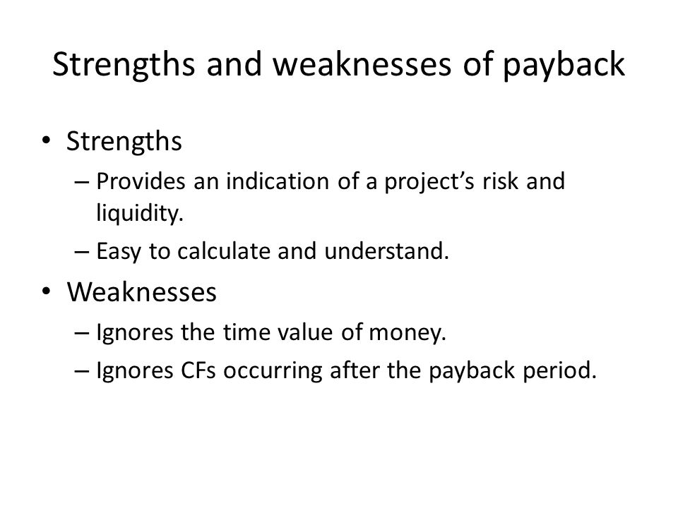 Strengths and weaknesses of payback Strengths – Provides an indication of a project's risk and liquidity.