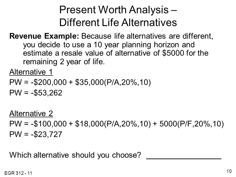 EGR 312 - 11 10 Present Worth Analysis – Different Life Alternatives Revenue Example: Because life alternatives are different, you decide to use a 10 year planning horizon and estimate a resale value of alternative of $5000 for the remaining 2 year of life.