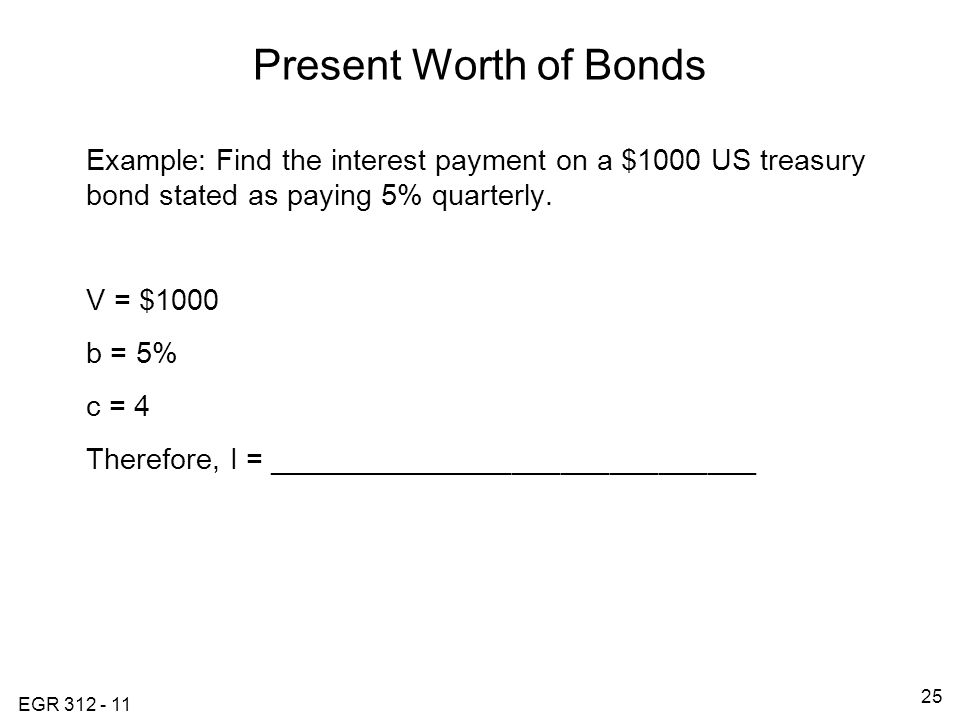 EGR 312 - 11 25 Present Worth of Bonds Example: Find the interest payment on a $1000 US treasury bond stated as paying 5% quarterly.