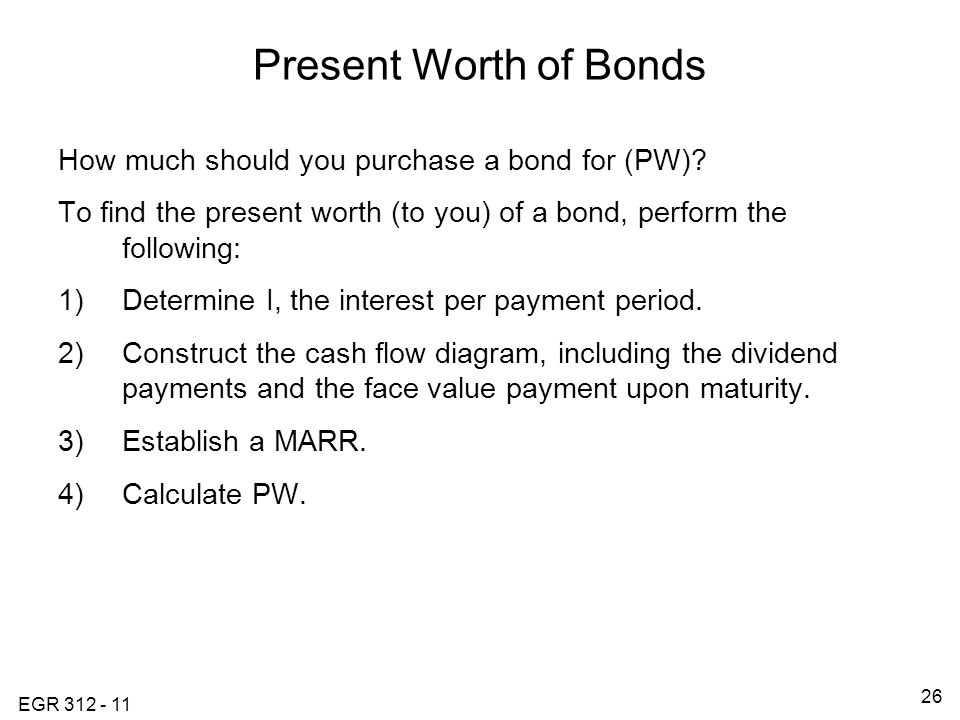 EGR 312 - 11 26 Present Worth of Bonds How much should you purchase a bond for (PW).