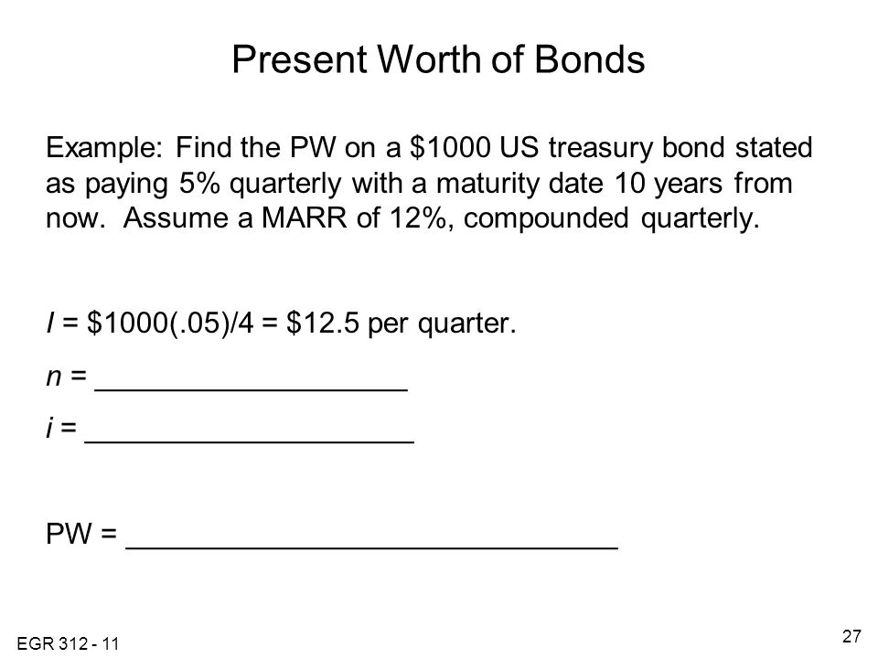 EGR 312 - 11 27 Present Worth of Bonds Example: Find the PW on a $1000 US treasury bond stated as paying 5% quarterly with a maturity date 10 years from now.