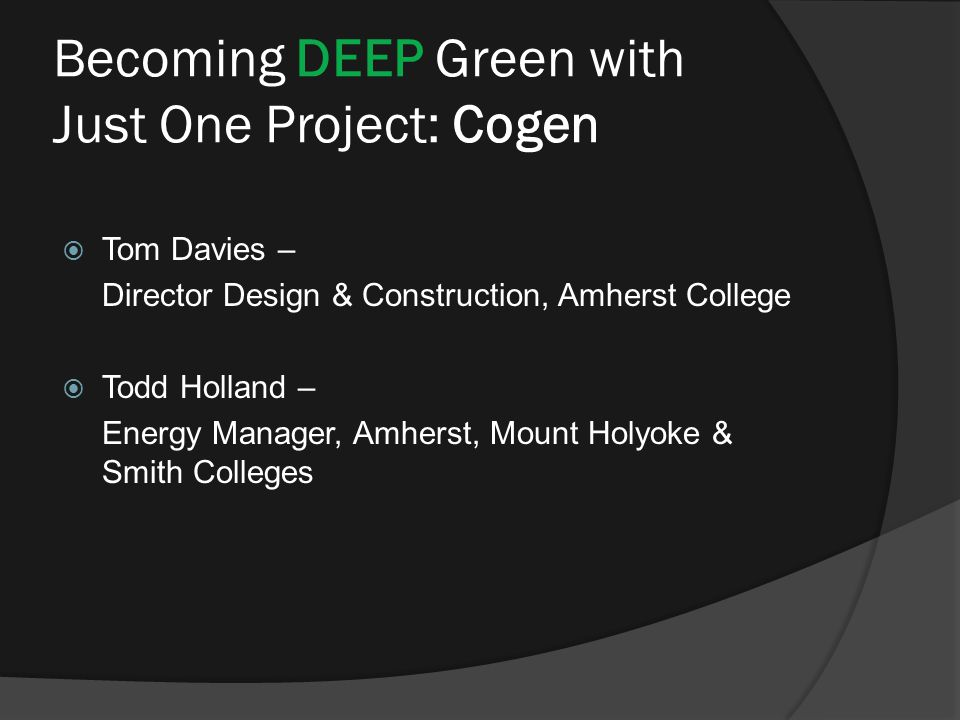 Becoming DEEP Green with Just One Project: Cogen  Tom Davies – Director Design & Construction, Amherst College  Todd Holland – Energy Manager, Amherst, Mount Holyoke & Smith Colleges
