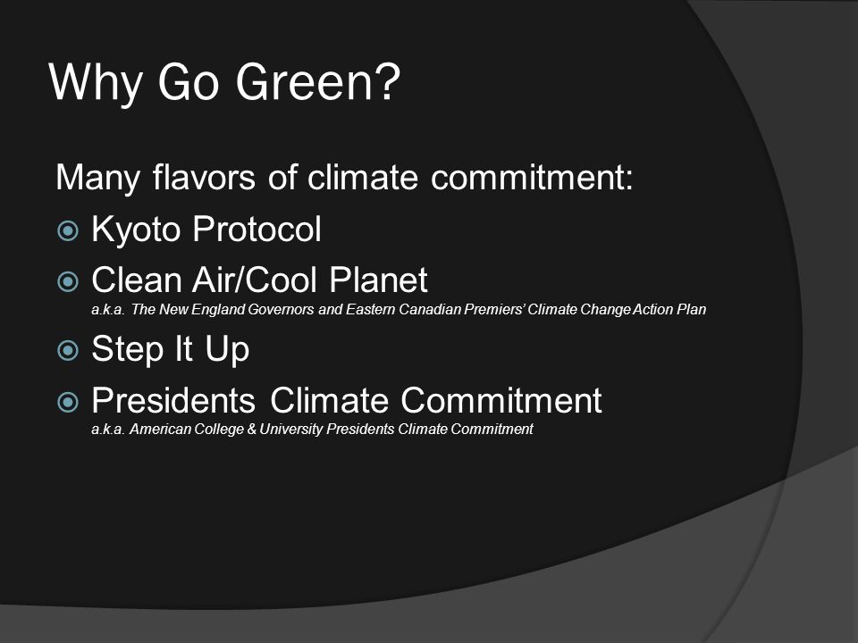 Why Go Green. Many flavors of climate commitment:  Kyoto Protocol  Clean Air/Cool Planet a.k.a.