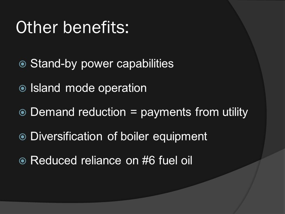 Other benefits:  Stand-by power capabilities  Island mode operation  Demand reduction = payments from utility  Diversification of boiler equipment  Reduced reliance on #6 fuel oil