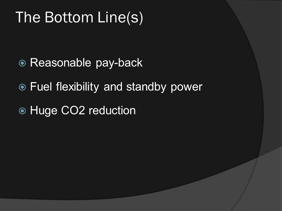 The Bottom Line(s)  Reasonable pay-back  Fuel flexibility and standby power  Huge CO2 reduction