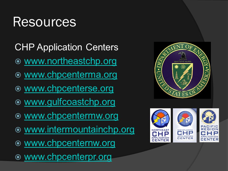 Resources CHP Application Centers  www.northeastchp.org www.northeastchp.org  www.chpcenterma.org www.chpcenterma.org  www.chpcenterse.org www.chpcenterse.org  www.gulfcoastchp.org www.gulfcoastchp.org  www.chpcentermw.org www.chpcentermw.org  www.intermountainchp.org www.intermountainchp.org  www.chpcenternw.org www.chpcenternw.org  www.chpcenterpr.org www.chpcenterpr.org